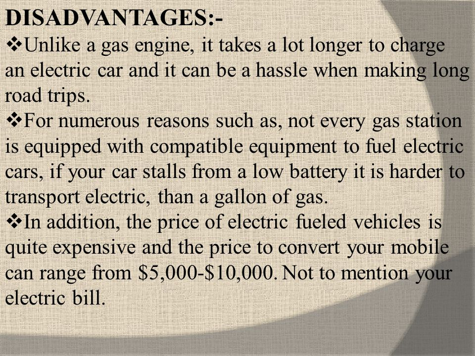 DISADVANTAGES:- Unlike a gas engine, it takes a lot longer to charge an electric car and it can be a hassle when making long road trips.