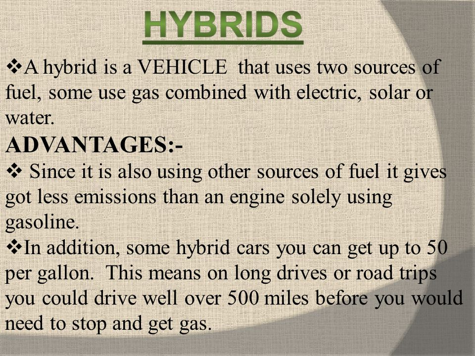 A hybrid is a VEHICLE that uses two sources of fuel, some use gas combined with electric, solar or water.