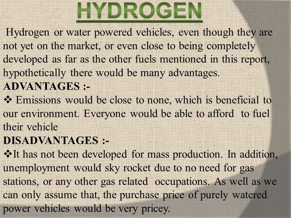 Hydrogen or water powered vehicles, even though they are not yet on the market, or even close to being completely developed as far as the other fuels mentioned in this report, hypothetically there would be many advantages.