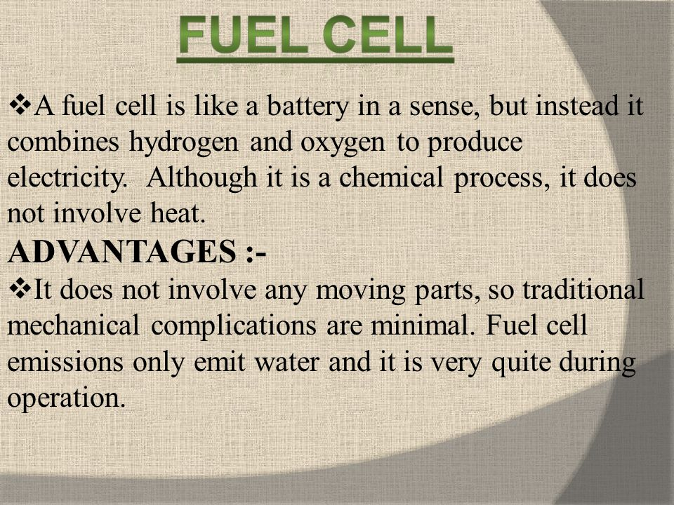 A fuel cell is like a battery in a sense, but instead it combines hydrogen and oxygen to produce electricity. Although it is a chemical process, it does not involve heat.