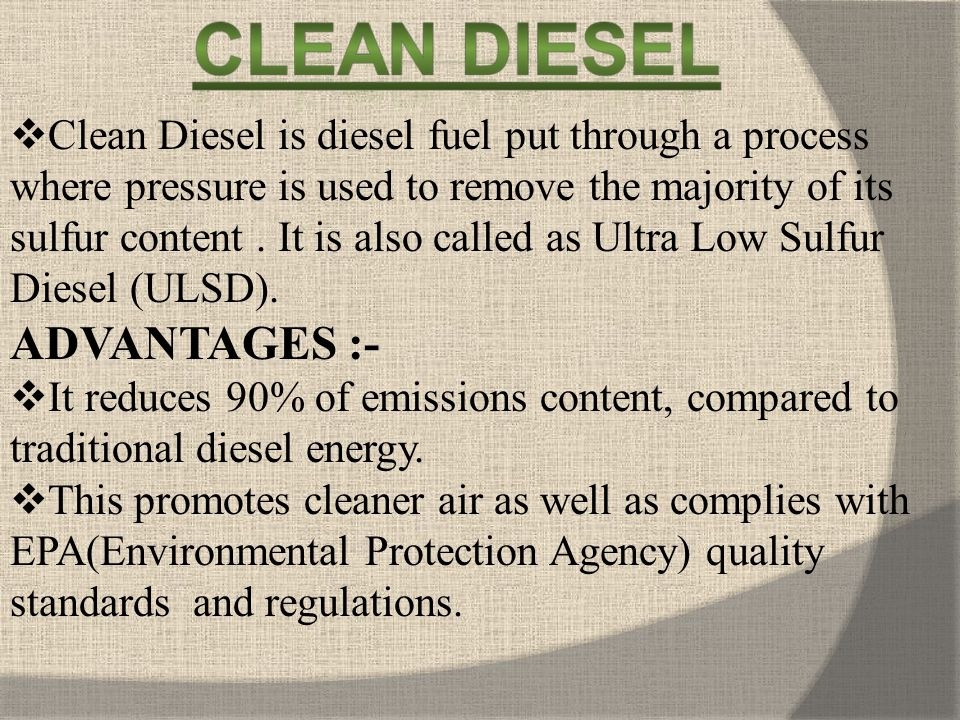 Clean Diesel is diesel fuel put through a process where pressure is used to remove the majority of its sulfur content . It is also called as Ultra Low Sulfur Diesel (ULSD).