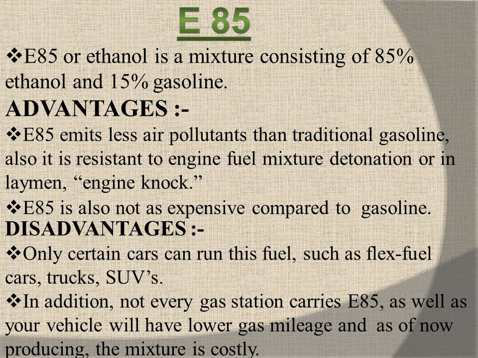 E85 or ethanol is a mixture consisting of 85% ethanol and 15% gasoline