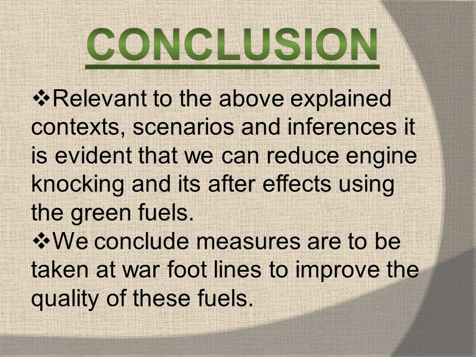 Relevant to the above explained contexts, scenarios and inferences it is evident that we can reduce engine knocking and its after effects using the green fuels.
