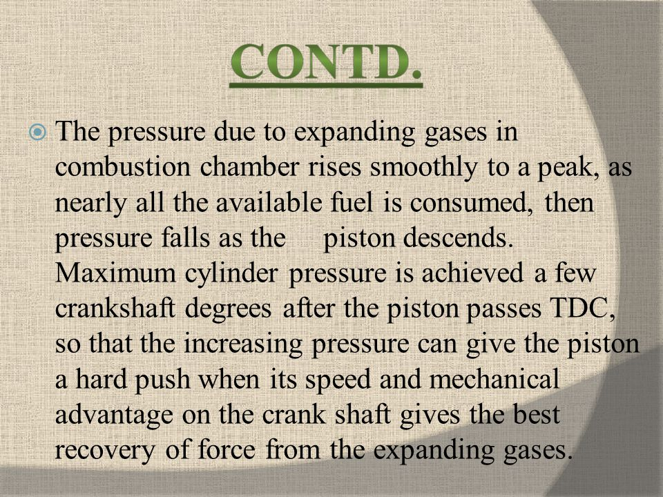 The pressure due to expanding gases in combustion chamber rises smoothly to a peak, as nearly all the available fuel is consumed, then pressure falls as the piston descends.