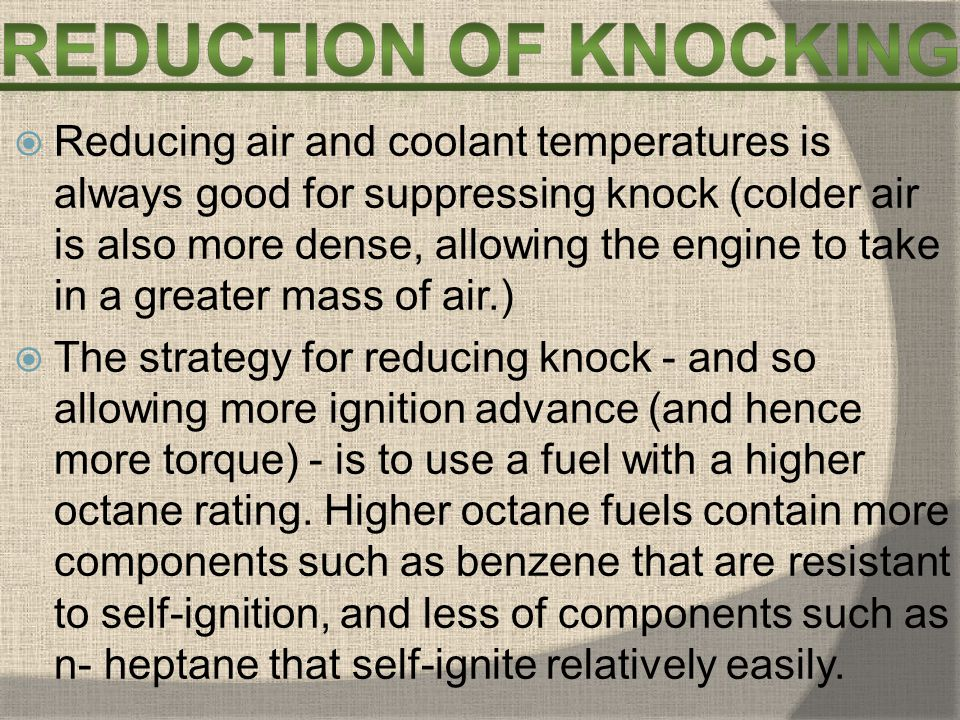 Reducing air and coolant temperatures is always good for suppressing knock (colder air is also more dense, allowing the engine to take in a greater mass of air.)