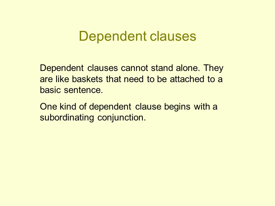 Dependent clauses Dependent clauses cannot stand alone. They are like baskets that need to be attached to a basic sentence.