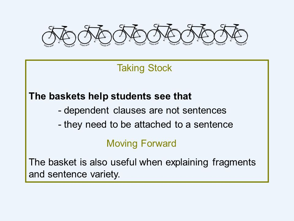 Taking Stock The baskets help students see that. - dependent clauses are not sentences. - they need to be attached to a sentence.