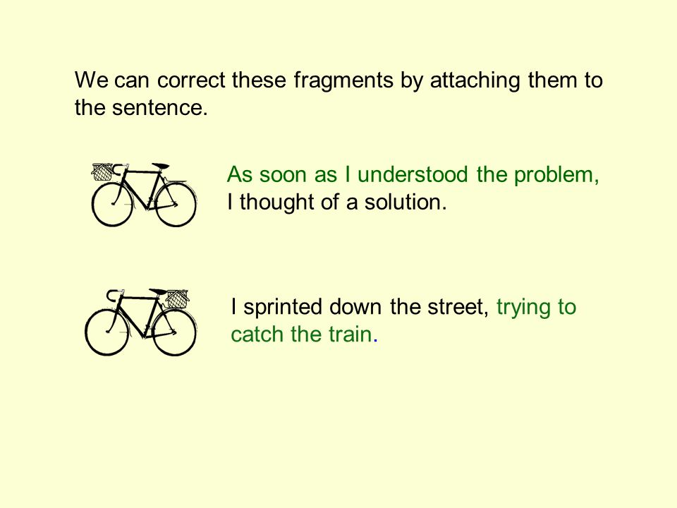 We can correct these fragments by attaching them to the sentence.