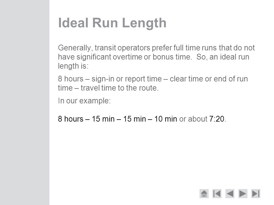 Ideal Run Length Generally, transit operators prefer full time runs that do not have significant overtime or bonus time. So, an ideal run length is: