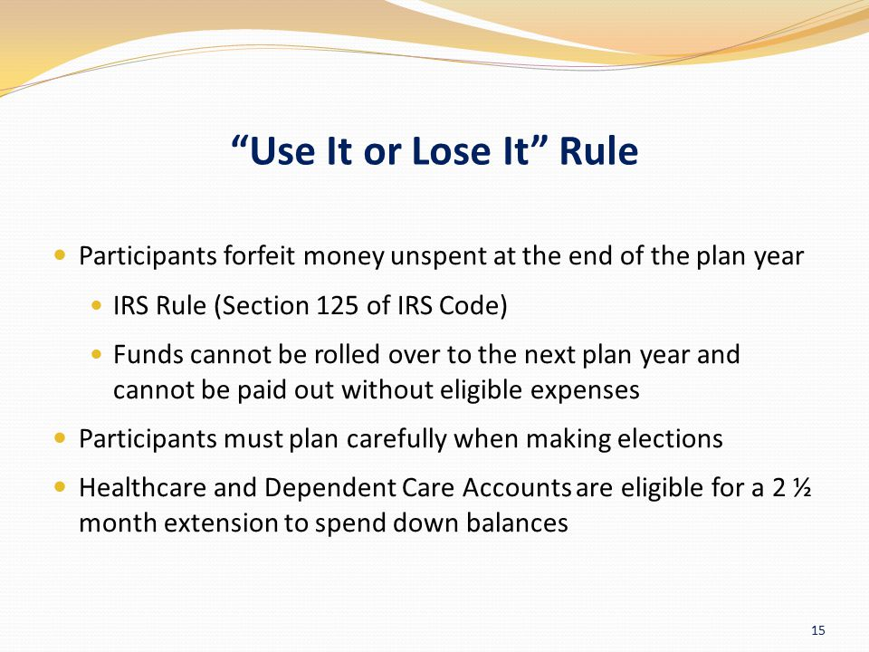 Use It or Lose It Rule Participants forfeit money unspent at the end of the plan year. IRS Rule (Section 125 of IRS Code)