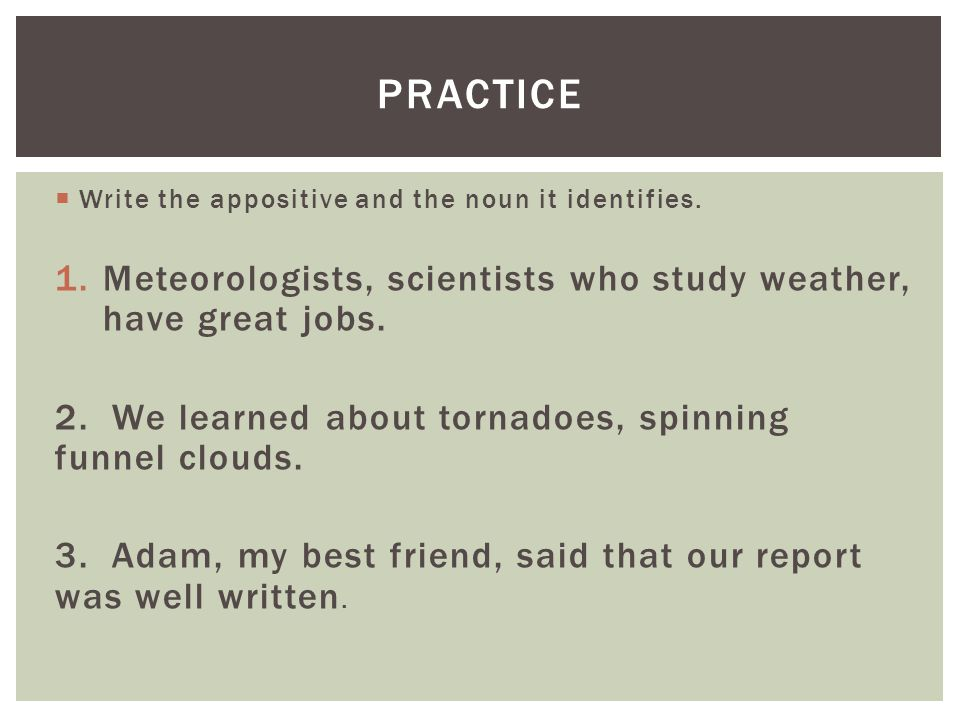 practice Write the appositive and the noun it identifies. Meteorologists, scientists who study weather, have great jobs.