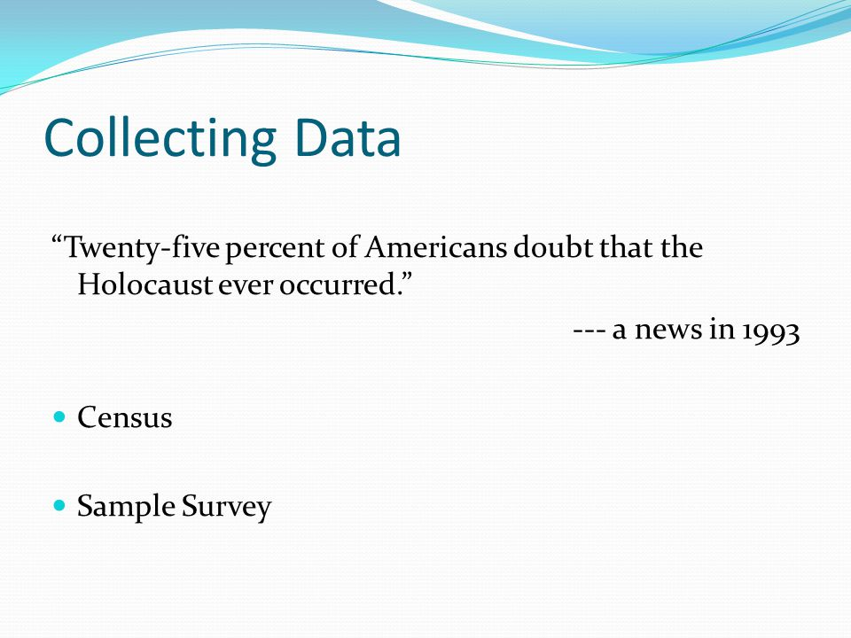 Collecting Data Twenty-five percent of Americans doubt that the Holocaust ever occurred. --- a news in 1993.