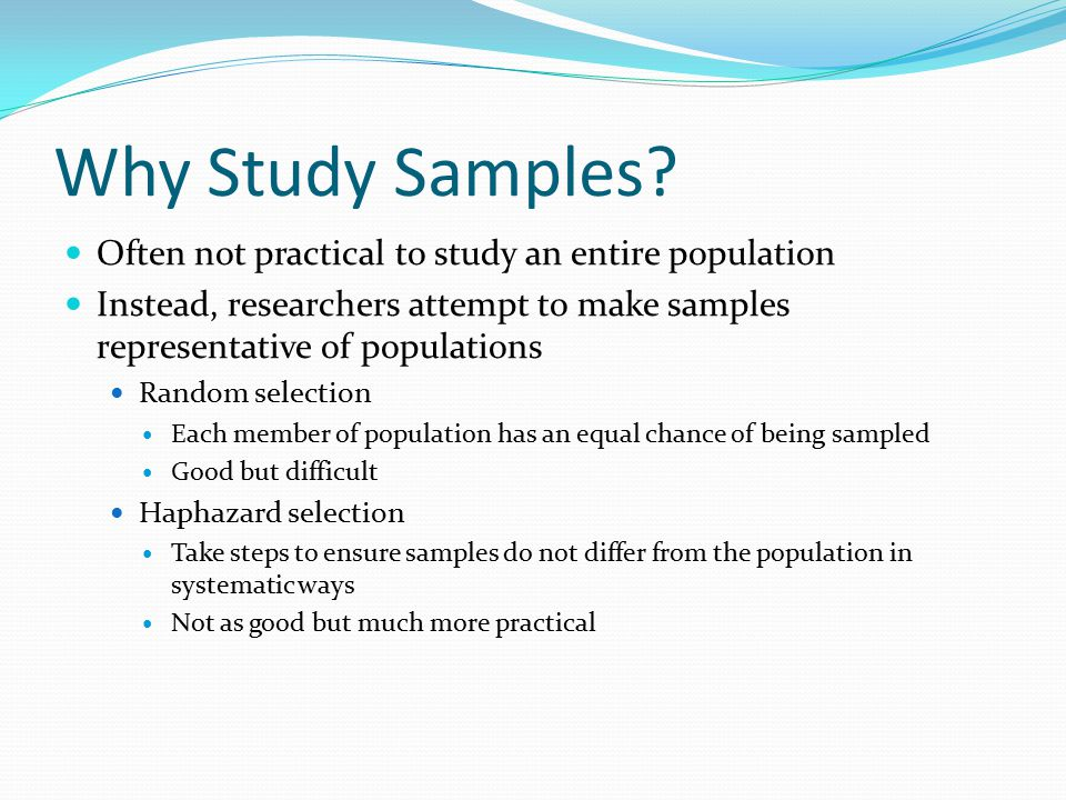 Why Study Samples Often not practical to study an entire population