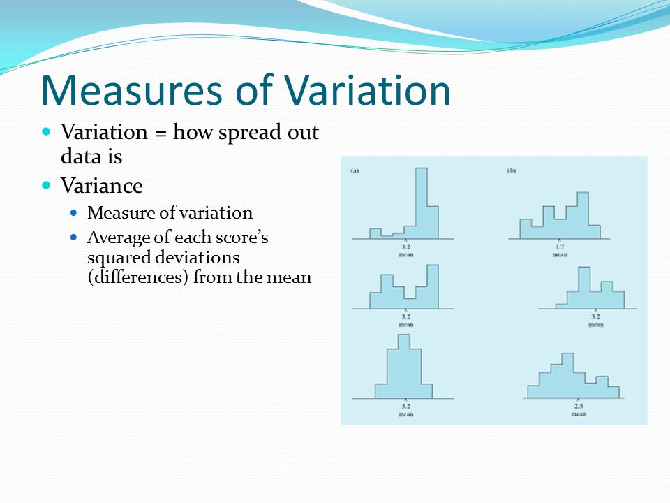 Measures of Variation Variation = how spread out data is Variance