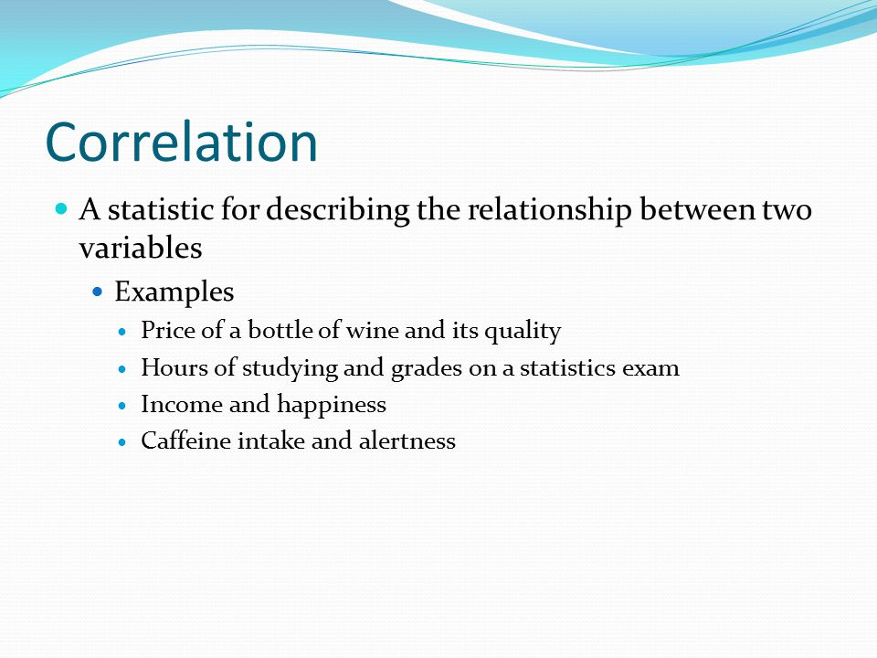 Correlation A statistic for describing the relationship between two variables. Examples. Price of a bottle of wine and its quality.