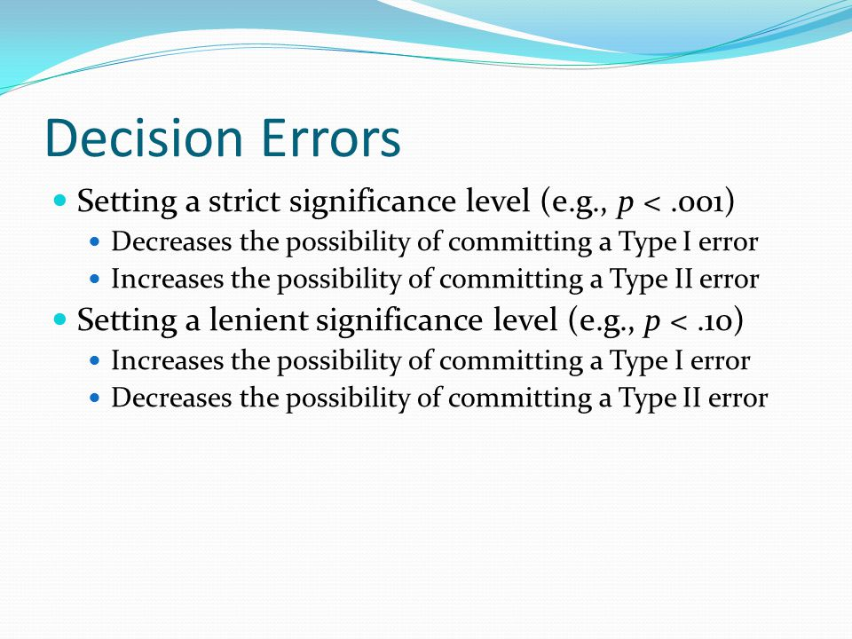 Decision Errors Setting a strict significance level (e.g., p < .001) Decreases the possibility of committing a Type I error.