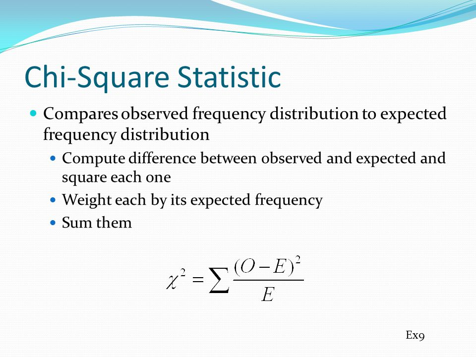 Chi-Square Statistic Compares observed frequency distribution to expected frequency distribution.