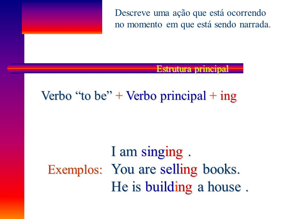 I am singing . You are selling books. He is building a house .