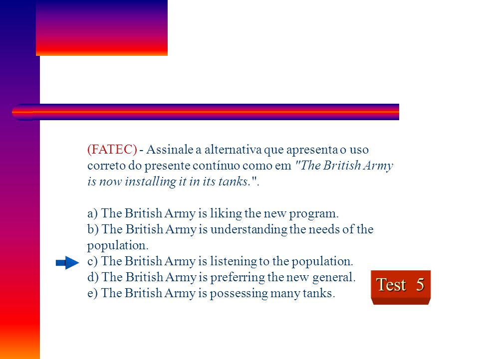 (FATEC) - Assinale a alternativa que apresenta o uso correto do presente contínuo como em The British Army is now installing it in its tanks. .