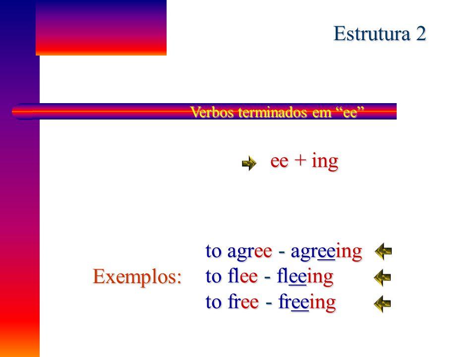 Estrutura 2 ee + ing to agree - agreeing to flee - fleeing Exemplos:
