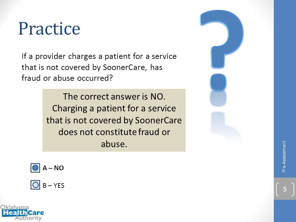 Practice. If a provider charges a patient for a service that is not covered by SoonerCare, has fraud or abuse occurred