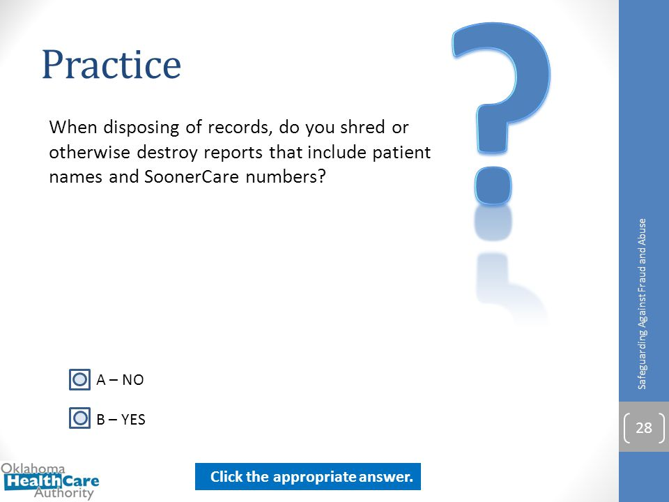 Practice. When disposing of records, do you shred or otherwise destroy reports that include patient names and SoonerCare numbers