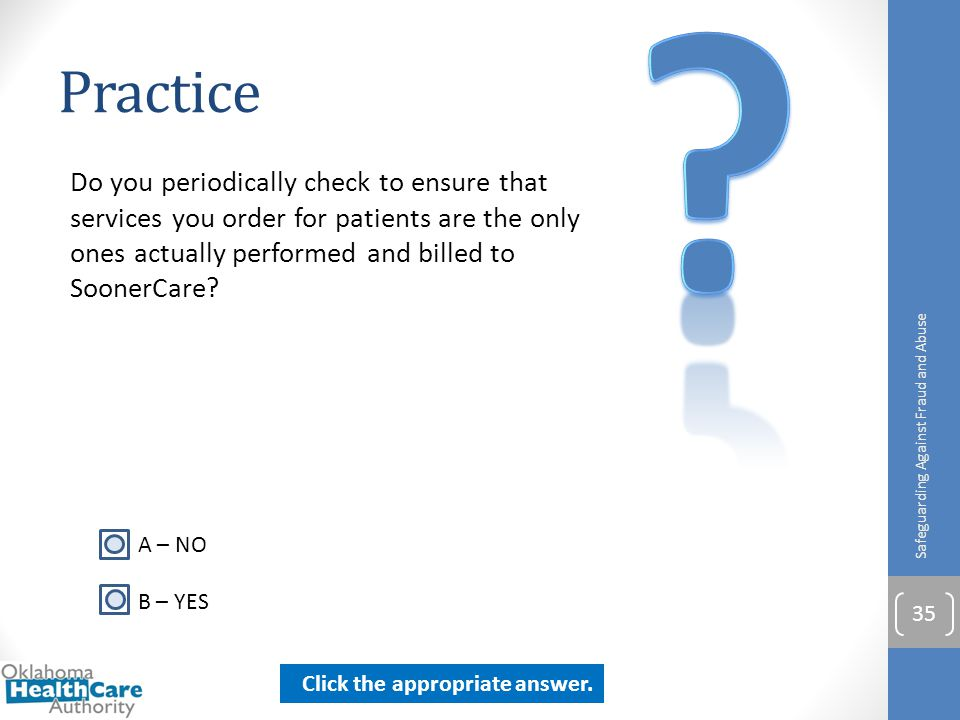 Practice. Do you periodically check to ensure that services you order for patients are the only ones actually performed and billed to SoonerCare