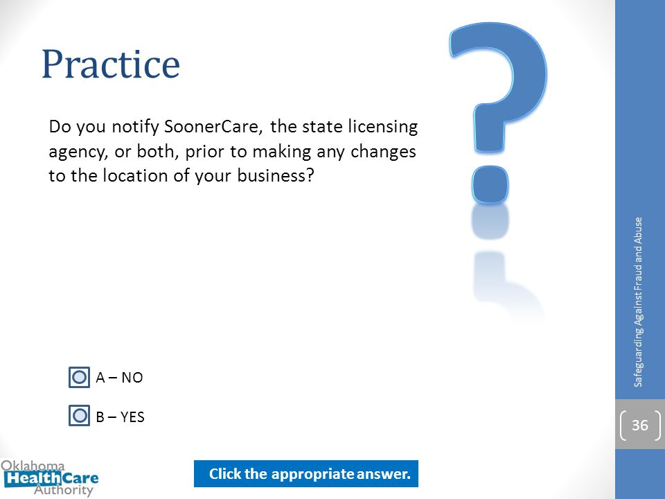 Practice. Do you notify SoonerCare, the state licensing agency, or both, prior to making any changes to the location of your business