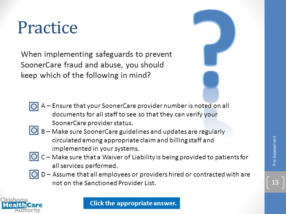 Practice. When implementing safeguards to prevent SoonerCare fraud and abuse, you should keep which of the following in mind
