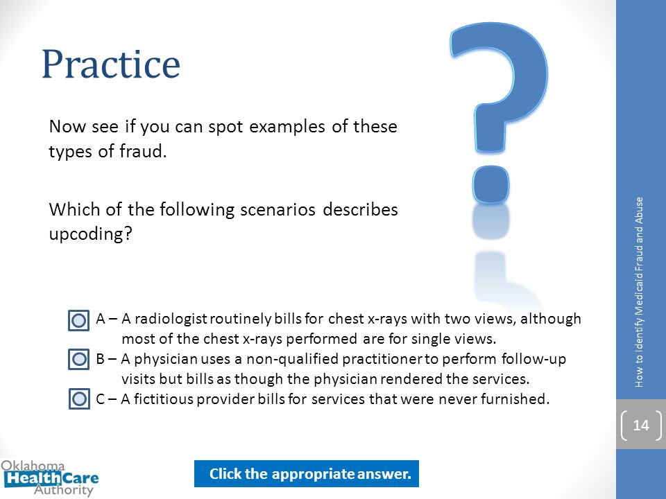 Practice. Now see if you can spot examples of these types of fraud. Which of the following scenarios describes upcoding