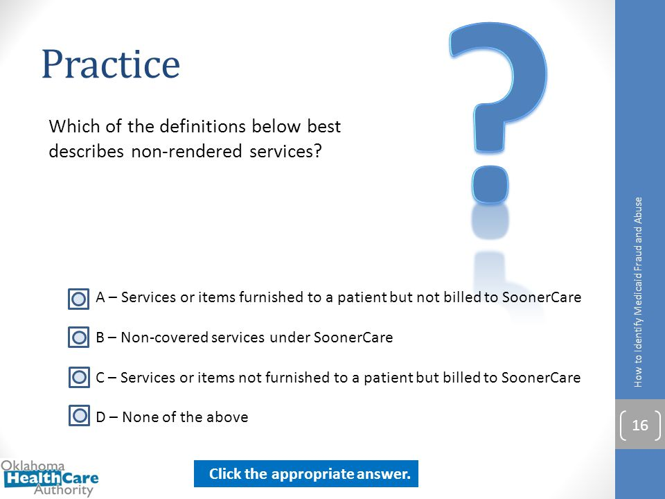Practice. Which of the definitions below best describes non-rendered services How to Identify Medicaid Fraud and Abuse.