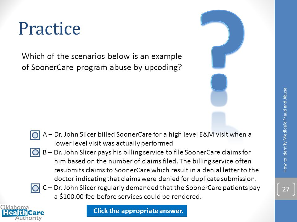 Practice. Which of the scenarios below is an example of SoonerCare program abuse by upcoding How to Identify Medicaid Fraud and Abuse.