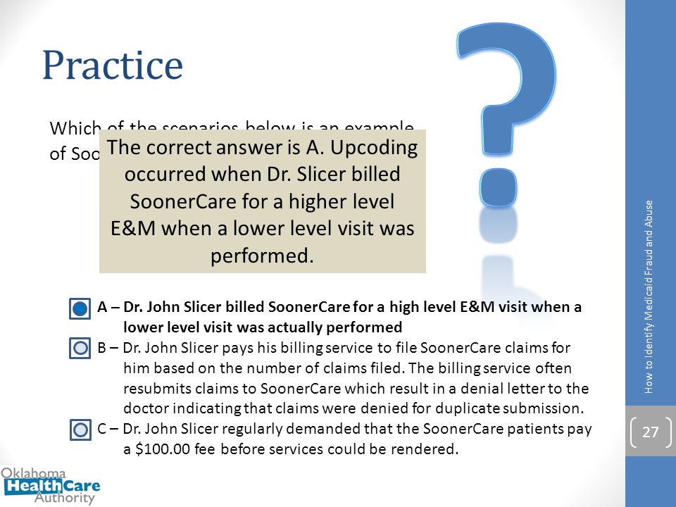 Practice. Which of the scenarios below is an example of SoonerCare program abuse by upcoding