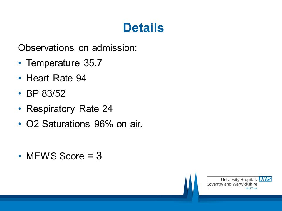 Details Observations on admission: Temperature 35.7 Heart Rate 94