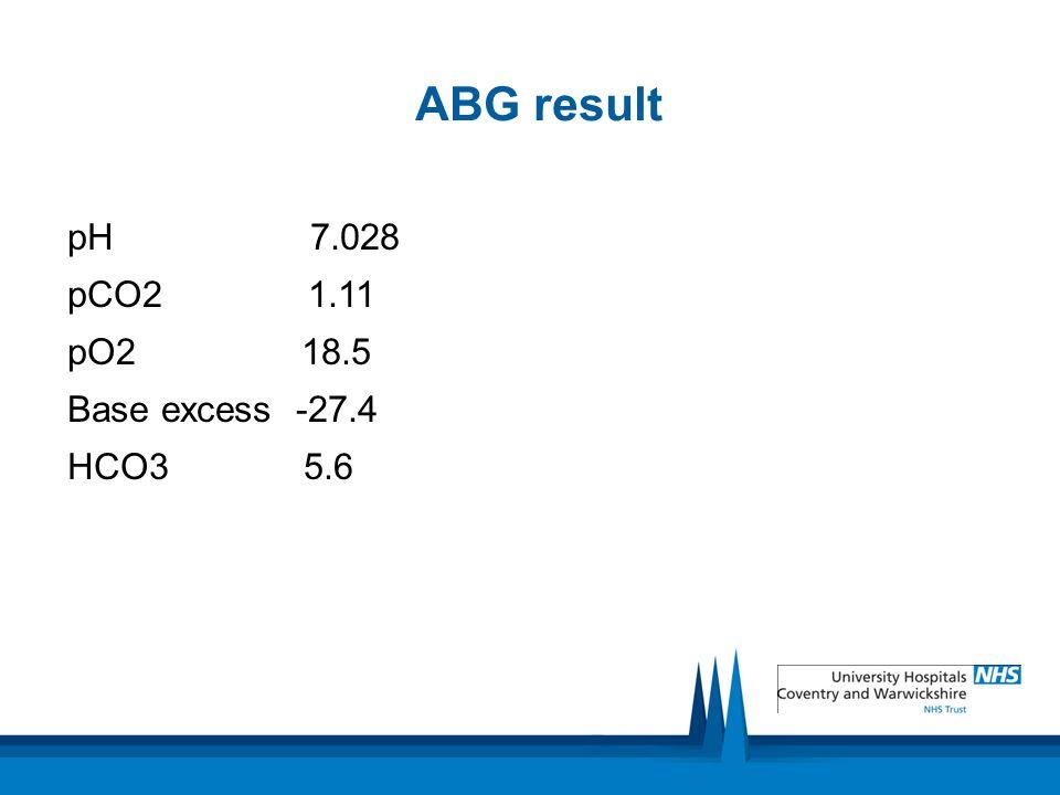 ABG result pH 7.028. pCO2 1.11. pO2 18.5. Base excess -27.4.