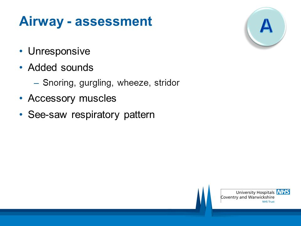 A Airway - assessment Unresponsive Added sounds Accessory muscles