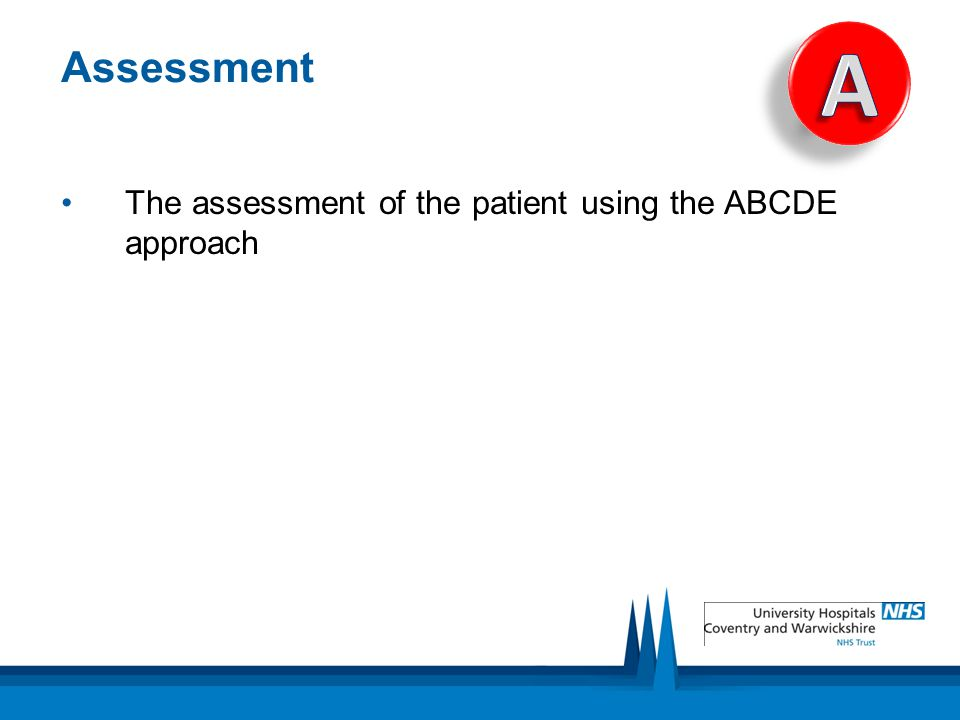 Assessment A The assessment of the patient using the ABCDE approach