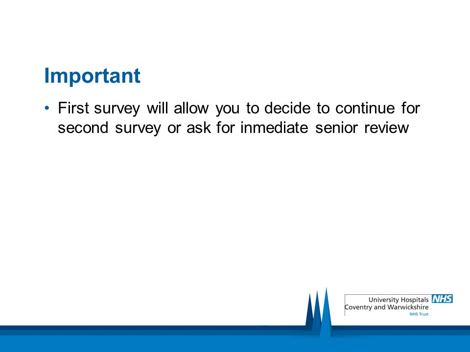 Important First survey will allow you to decide to continue for second survey or ask for inmediate senior review.