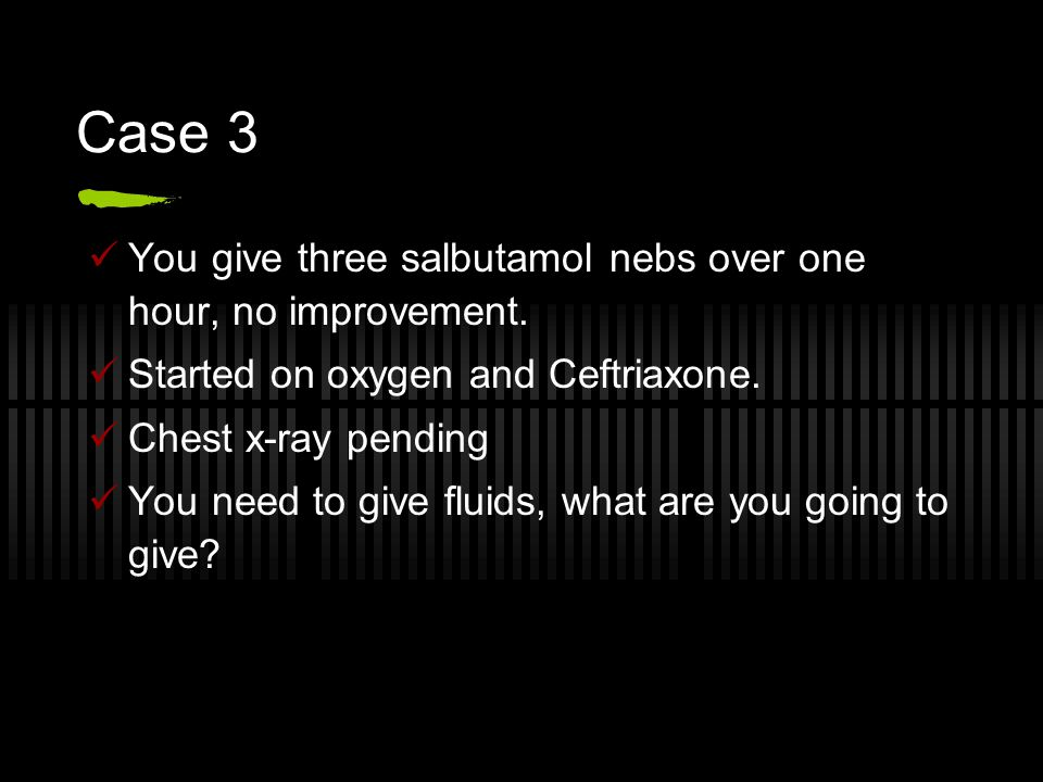 Case 3 You give three salbutamol nebs over one hour, no improvement.