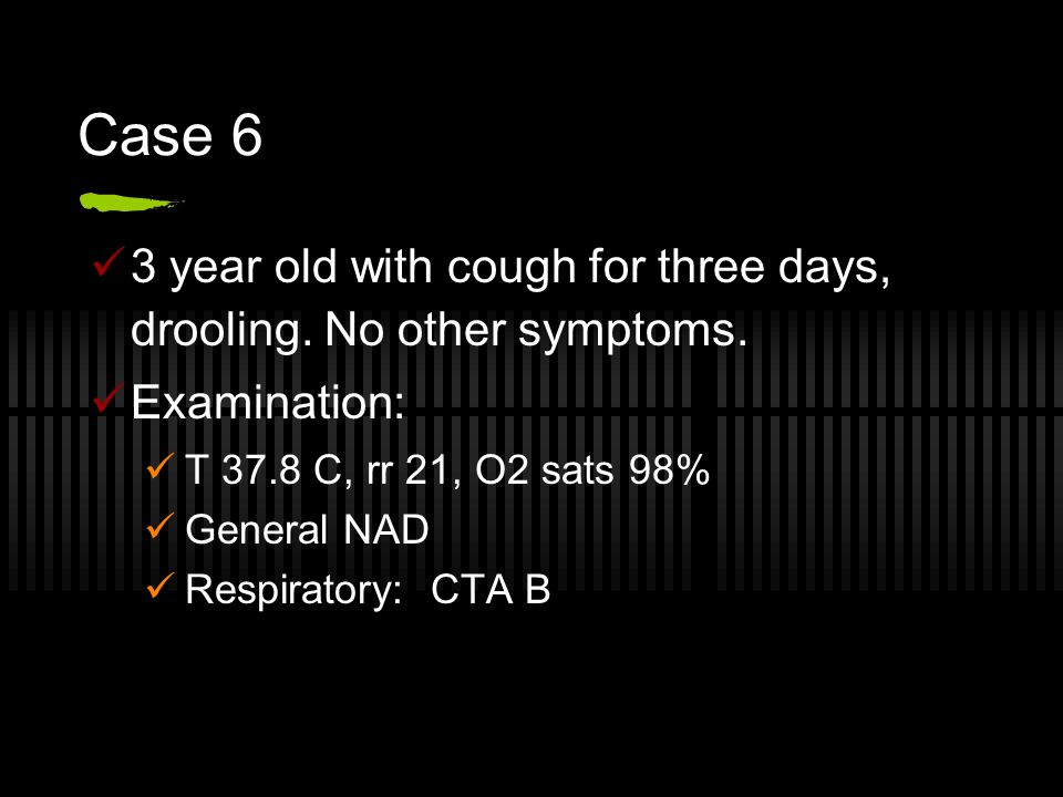 Case 6 3 year old with cough for three days, drooling. No other symptoms. Examination: T 37.8 C, rr 21, O2 sats 98%