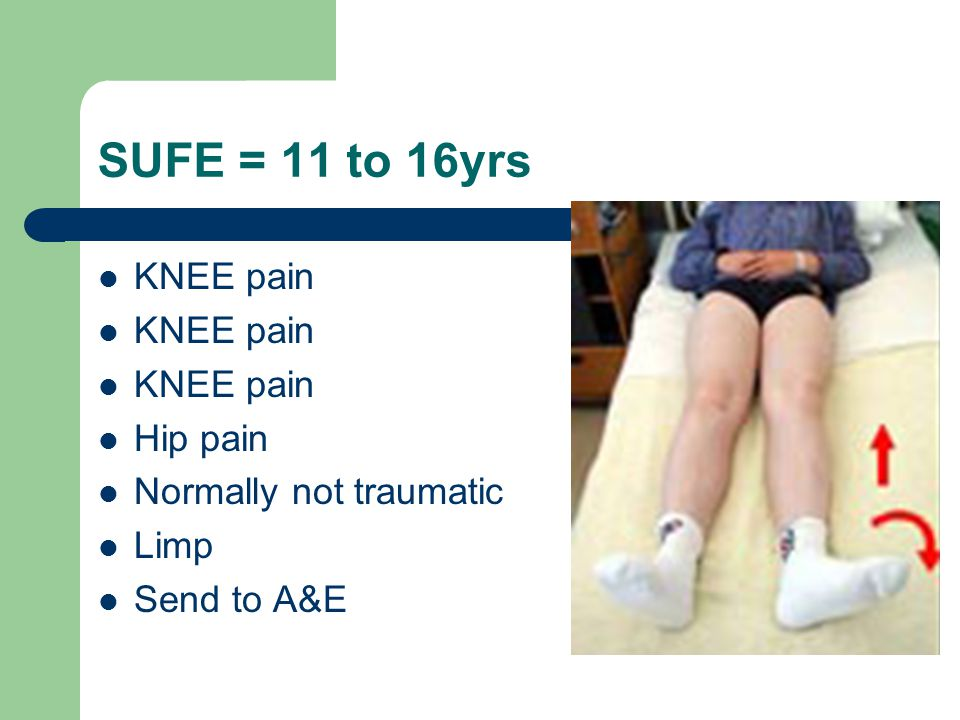 SUFE = 11 to 16yrs KNEE pain Hip pain Normally not traumatic Limp