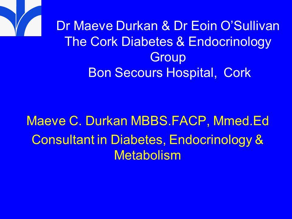 Dr Maeve Durkan & Dr Eoin O'Sullivan The Cork Diabetes & Endocrinology Group Bon Secours Hospital, Cork