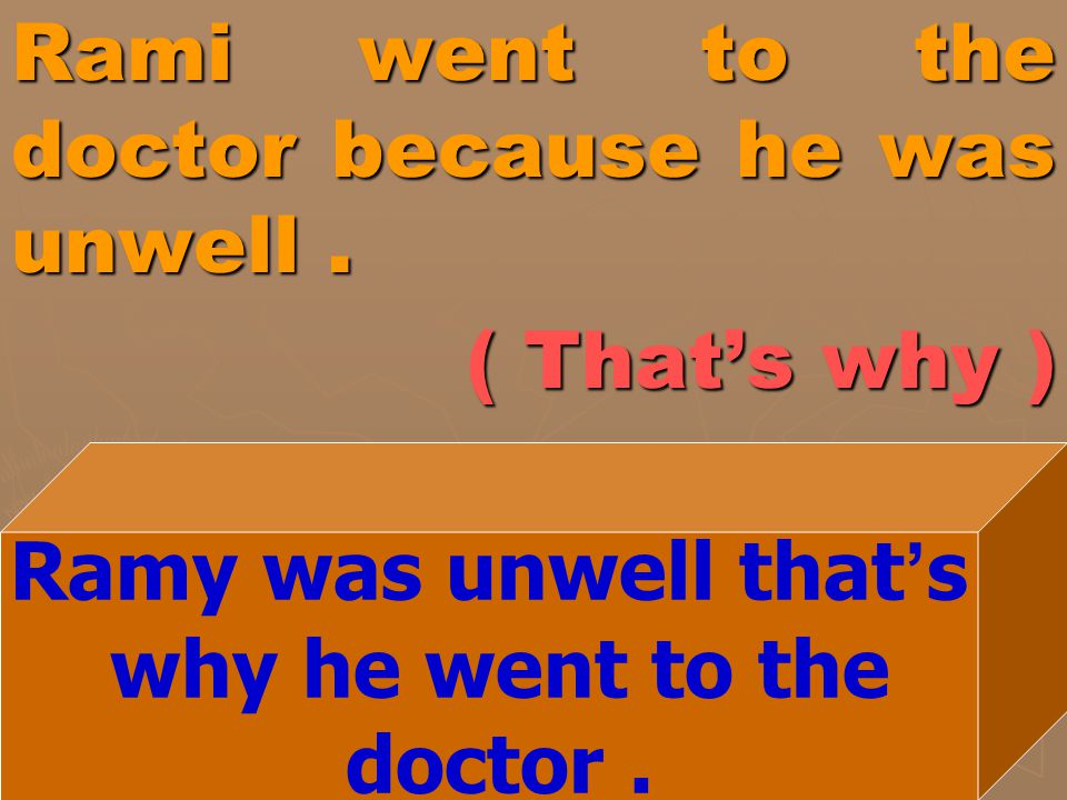 Rami went to the doctor because he was unwell . ( That's why )