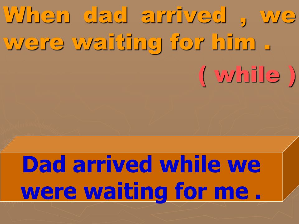 When dad arrived , we were waiting for him . ( while )