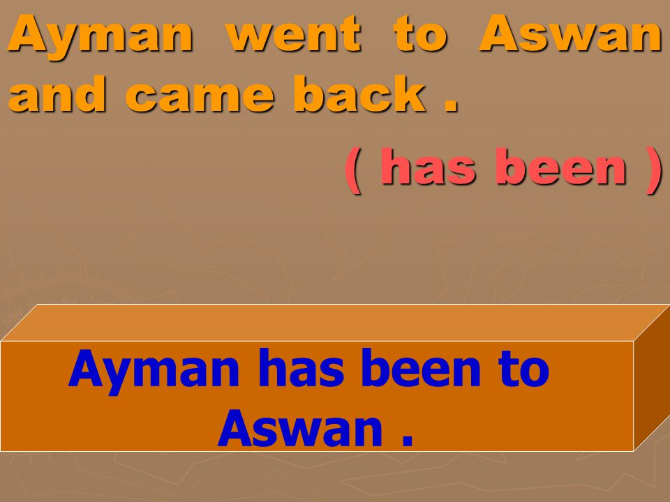 Ayman went to Aswan and came back . ( has been )