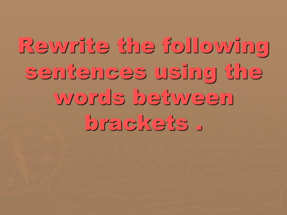 Rewrite the following sentences using the words between brackets .