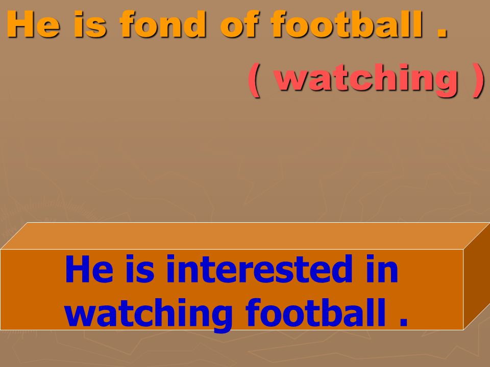 He is fond of football . ( watching )