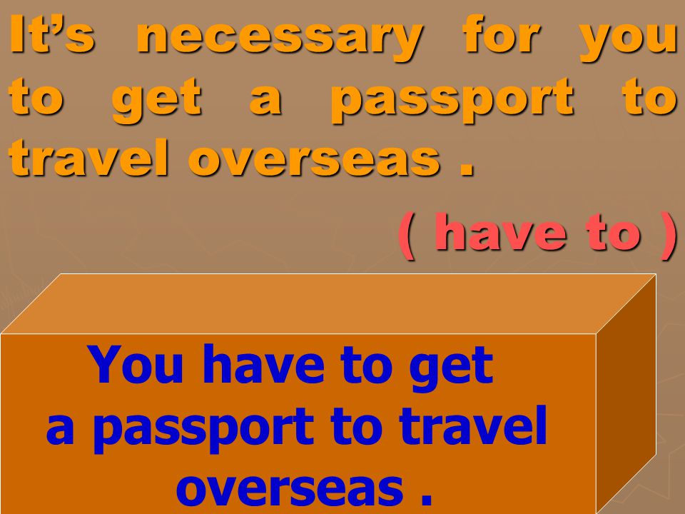 It's necessary for you to get a passport to travel overseas .