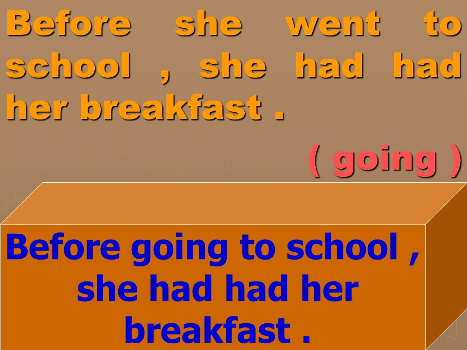 Before she went to school , she had had her breakfast . ( going )