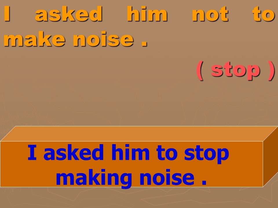 I asked him not to make noise . ( stop )